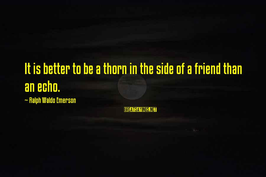 Ex Friend Sayings By Ralph Waldo Emerson: It is better to be a thorn in the side of a friend than an