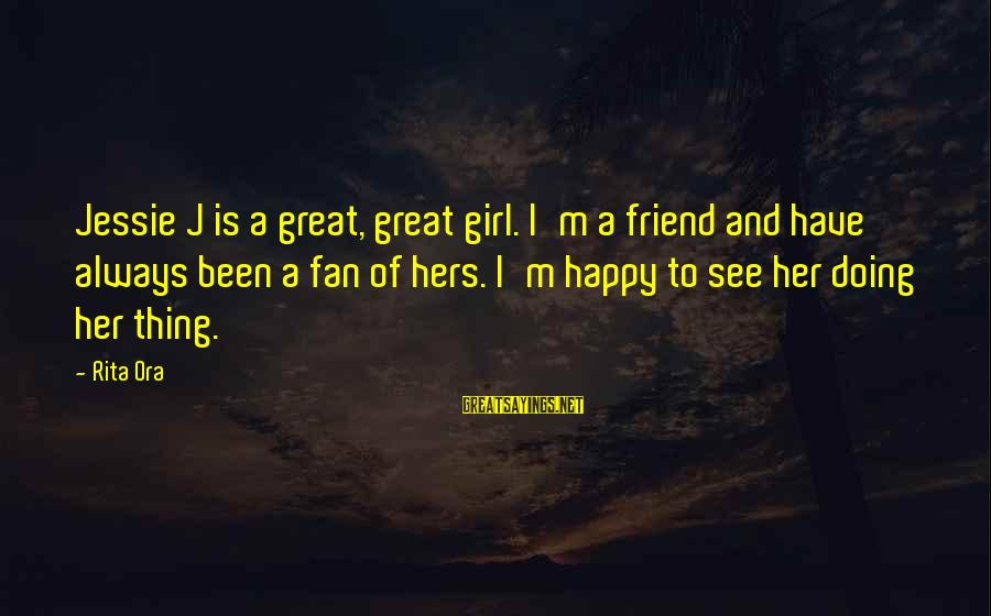 Ex Friend Sayings By Rita Ora: Jessie J is a great, great girl. I'm a friend and have always been a