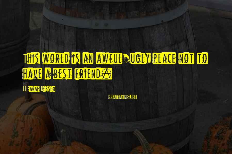 Ex Friend Sayings By Sarah Dessen: This world is an awful/ugly place not to have a best friend.