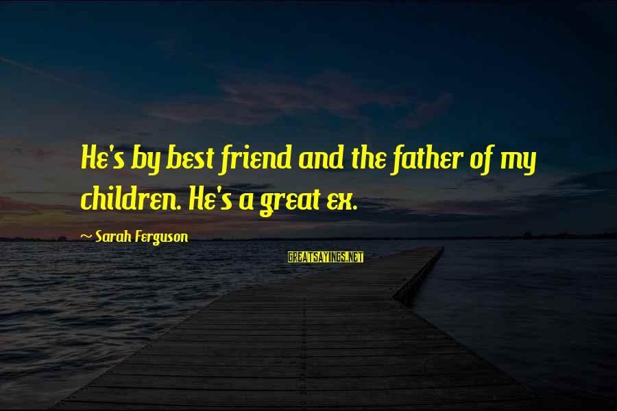 Ex Friend Sayings By Sarah Ferguson: He's by best friend and the father of my children. He's a great ex.