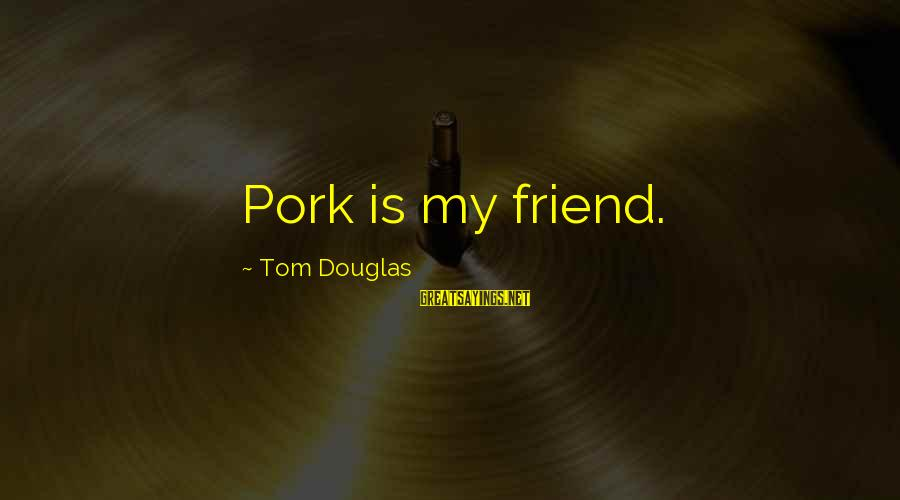 Ex Friend Sayings By Tom Douglas: Pork is my friend.