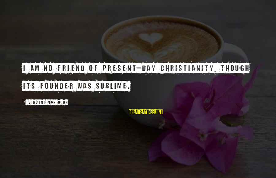 Ex Friend Sayings By Vincent Van Gogh: I am no friend of present-day Christianity, though its Founder was sublime.