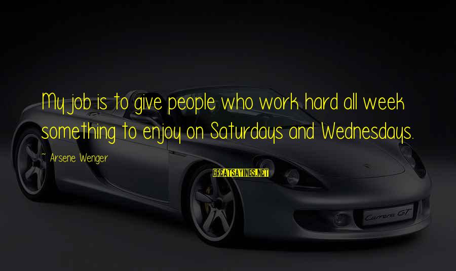 Exam Completion Sayings By Arsene Wenger: My job is to give people who work hard all week something to enjoy on