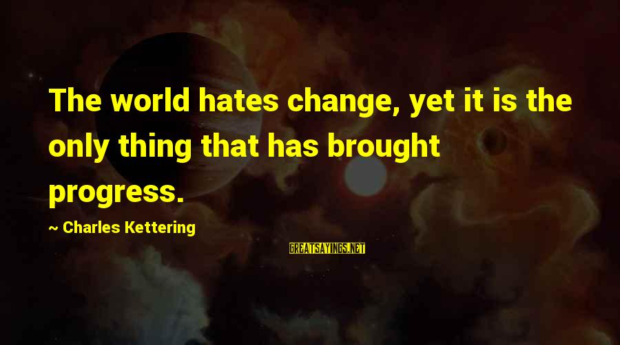 Exam Completion Sayings By Charles Kettering: The world hates change, yet it is the only thing that has brought progress.