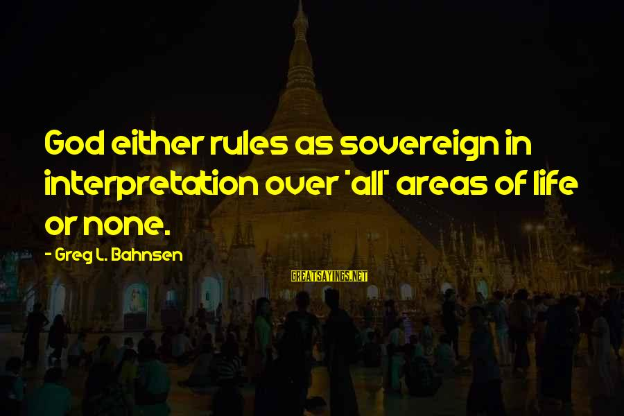Exam Completion Sayings By Greg L. Bahnsen: God either rules as sovereign in interpretation over *all* areas of life or none.