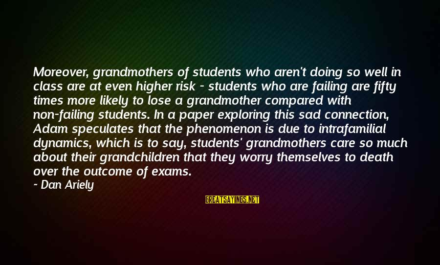 Exams Are Over Sayings By Dan Ariely: Moreover, grandmothers of students who aren't doing so well in class are at even higher