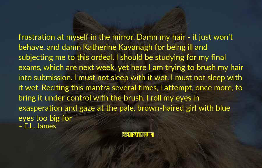 Exams Are Over Sayings By E.L. James: frustration at myself in the mirror. Damn my hair - it just won't behave, and