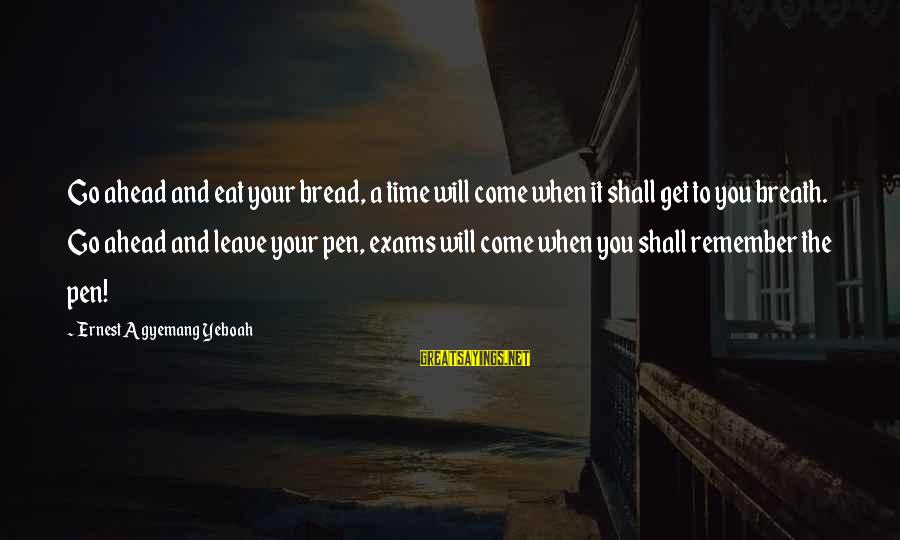 Exams Are Over Sayings By Ernest Agyemang Yeboah: Go ahead and eat your bread, a time will come when it shall get to
