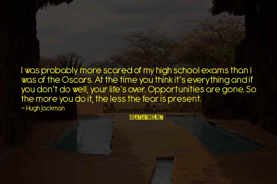 Exams Are Over Sayings By Hugh Jackman: I was probably more scared of my high school exams than I was of the