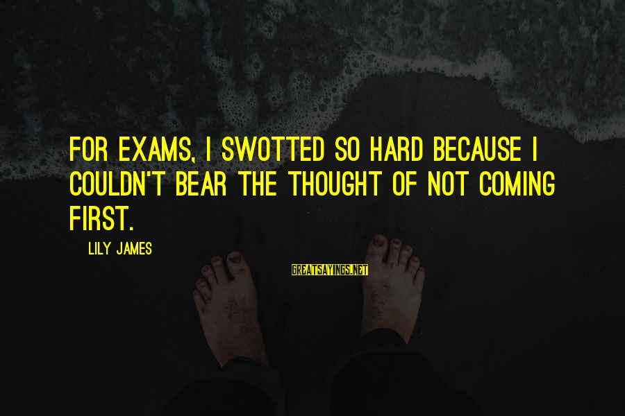 Exams Are Over Sayings By Lily James: For exams, I swotted so hard because I couldn't bear the thought of not coming