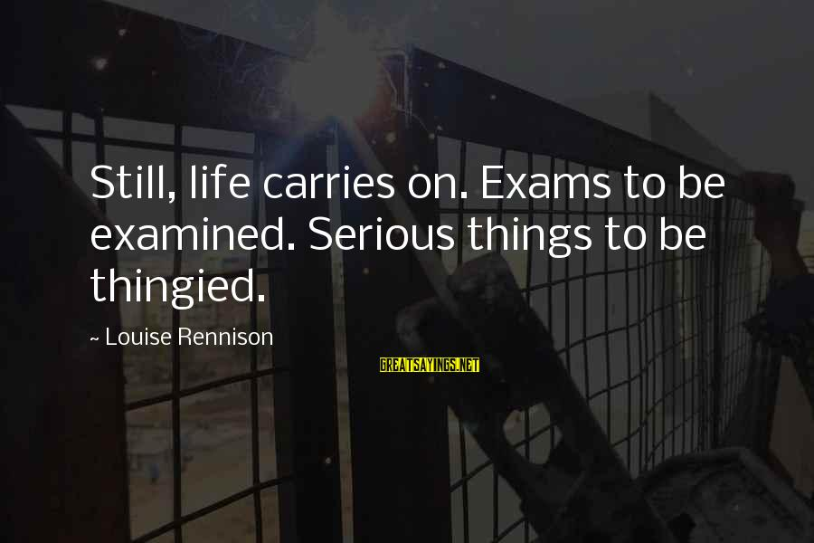 Exams Are Over Sayings By Louise Rennison: Still, life carries on. Exams to be examined. Serious things to be thingied.