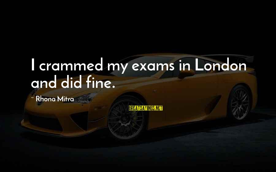 Exams Are Over Sayings By Rhona Mitra: I crammed my exams in London and did fine.