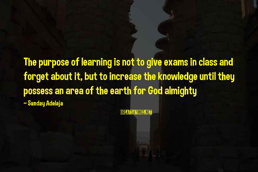 Exams Are Over Sayings By Sunday Adelaja: The purpose of learning is not to give exams in class and forget about it,