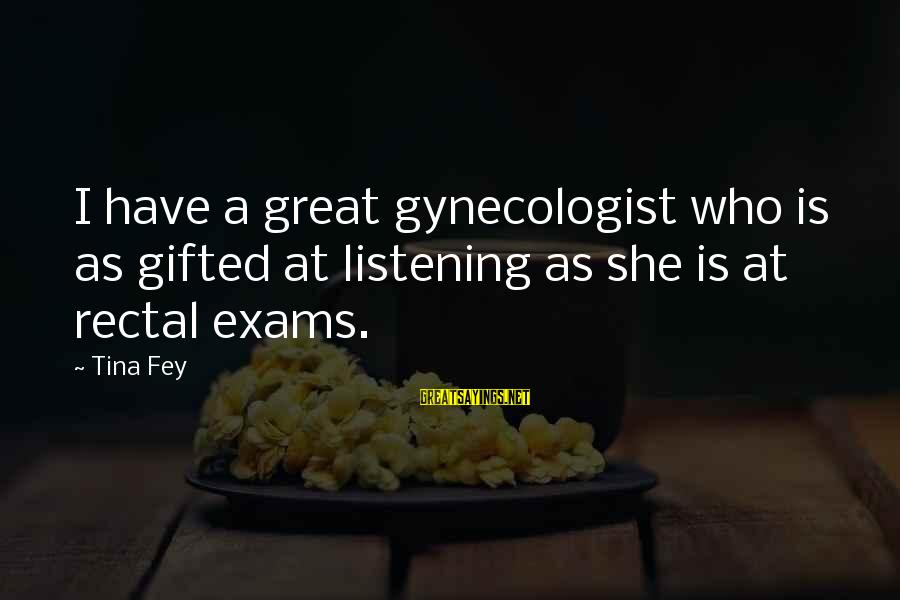 Exams Are Over Sayings By Tina Fey: I have a great gynecologist who is as gifted at listening as she is at