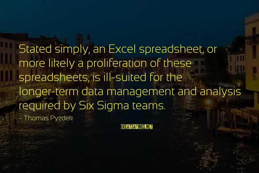 Excel Spreadsheet Sayings By Thomas Pyzdek: Stated simply, an Excel spreadsheet, or more likely a proliferation of these spreadsheets, is ill-suited