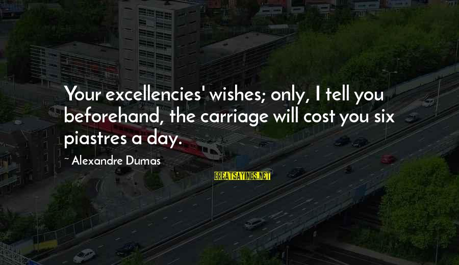 Excellencies Sayings By Alexandre Dumas: Your excellencies' wishes; only, I tell you beforehand, the carriage will cost you six piastres