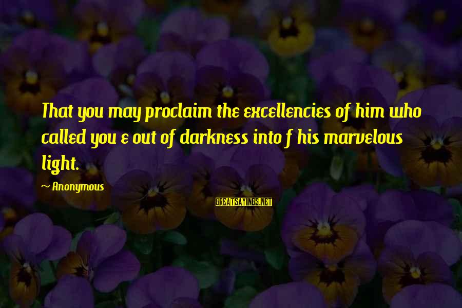 Excellencies Sayings By Anonymous: That you may proclaim the excellencies of him who called you e out of darkness