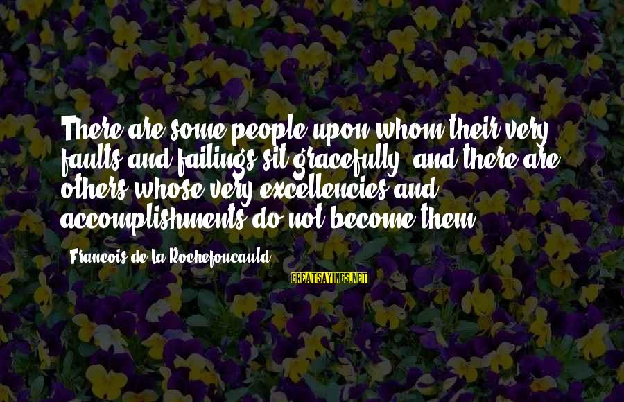 Excellencies Sayings By Francois De La Rochefoucauld: There are some people upon whom their very faults and failings sit gracefully; and there