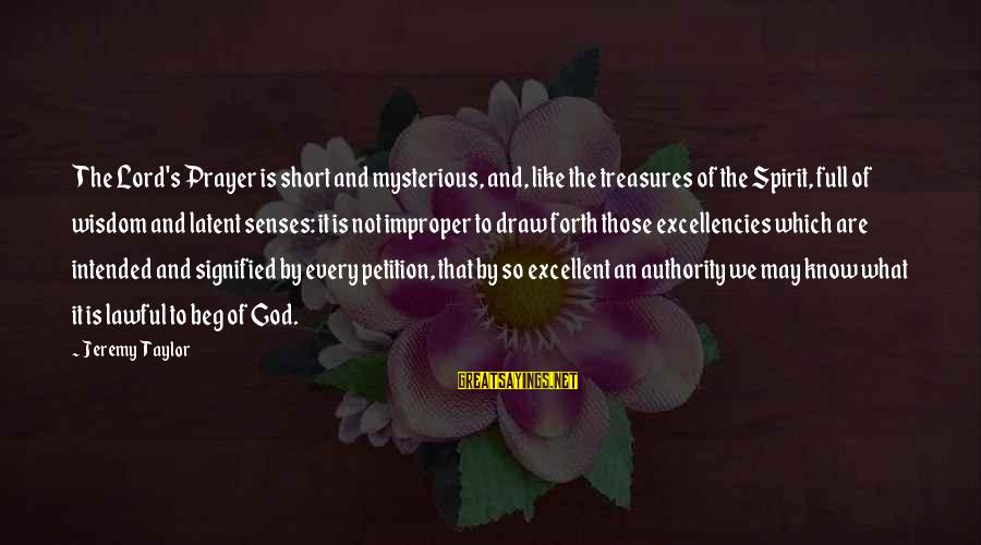 Excellencies Sayings By Jeremy Taylor: The Lord's Prayer is short and mysterious, and, like the treasures of the Spirit, full