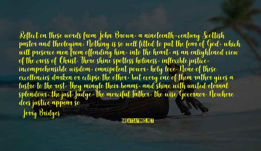 Excellencies Sayings By Jerry Bridges: Reflect on these words from John Brown, a nineteenth-century Scottish pastor and theologian: Nothing is