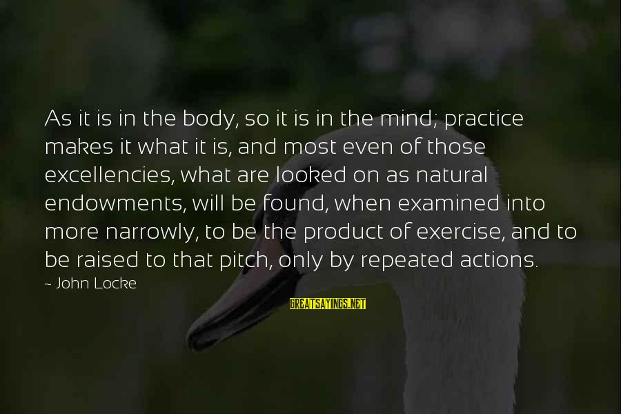 Excellencies Sayings By John Locke: As it is in the body, so it is in the mind; practice makes it