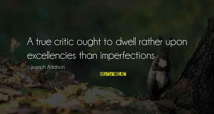 Excellencies Sayings By Joseph Addison: A true critic ought to dwell rather upon excellencies than imperfections