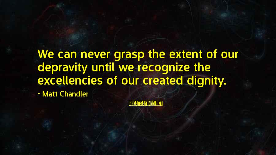 Excellencies Sayings By Matt Chandler: We can never grasp the extent of our depravity until we recognize the excellencies of