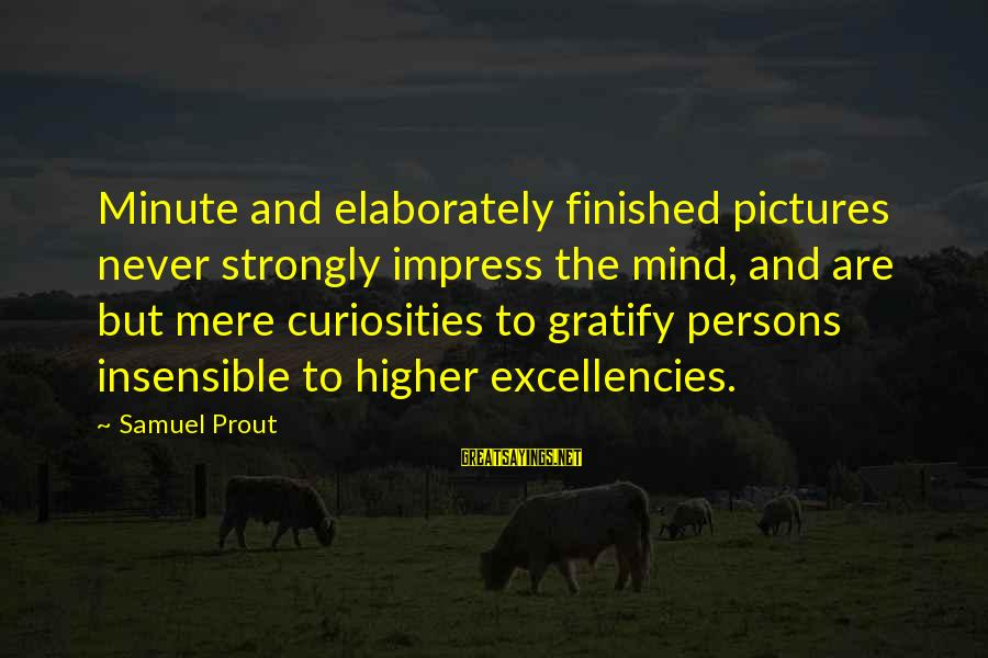 Excellencies Sayings By Samuel Prout: Minute and elaborately finished pictures never strongly impress the mind, and are but mere curiosities