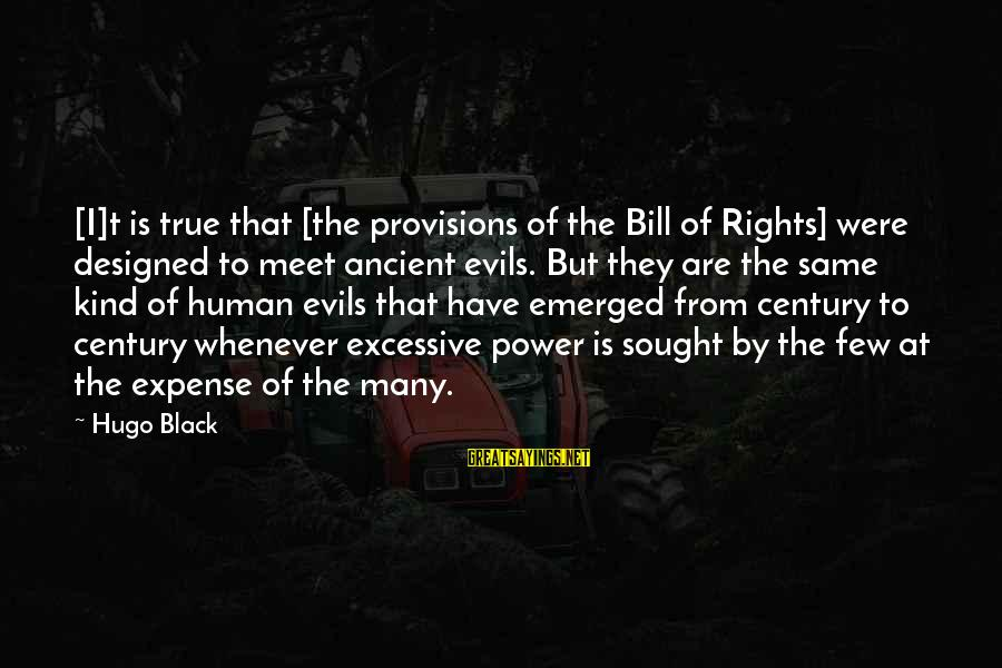 Excessive Power Sayings By Hugo Black: [I]t is true that [the provisions of the Bill of Rights] were designed to meet