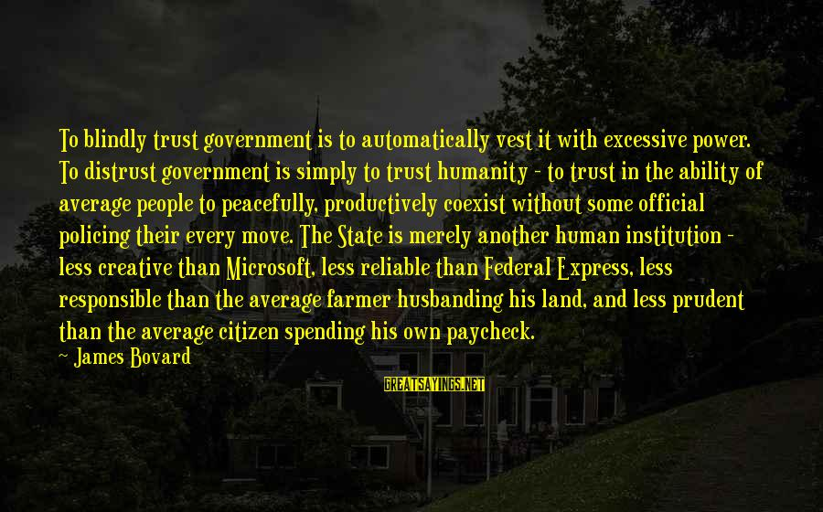 Excessive Power Sayings By James Bovard: To blindly trust government is to automatically vest it with excessive power. To distrust government