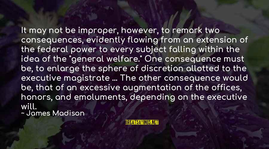 Excessive Power Sayings By James Madison: It may not be improper, however, to remark two consequences, evidently flowing from an extension