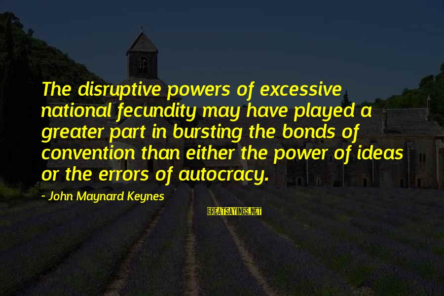 Excessive Power Sayings By John Maynard Keynes: The disruptive powers of excessive national fecundity may have played a greater part in bursting