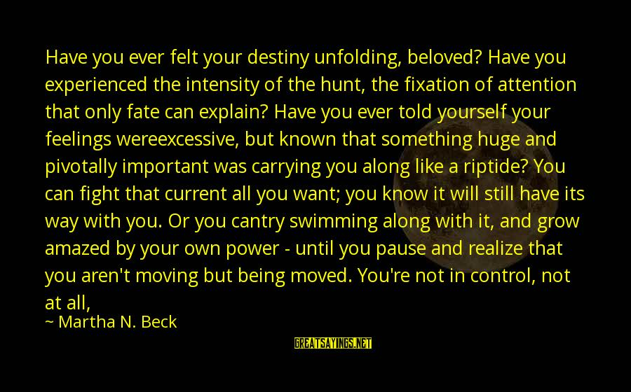 Excessive Power Sayings By Martha N. Beck: Have you ever felt your destiny unfolding, beloved? Have you experienced the intensity of the