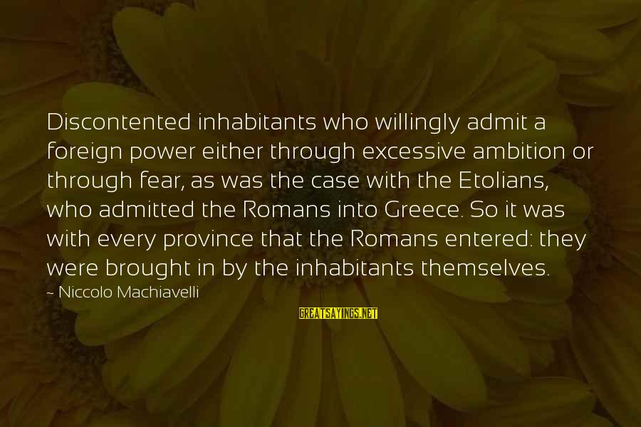 Excessive Power Sayings By Niccolo Machiavelli: Discontented inhabitants who willingly admit a foreign power either through excessive ambition or through fear,