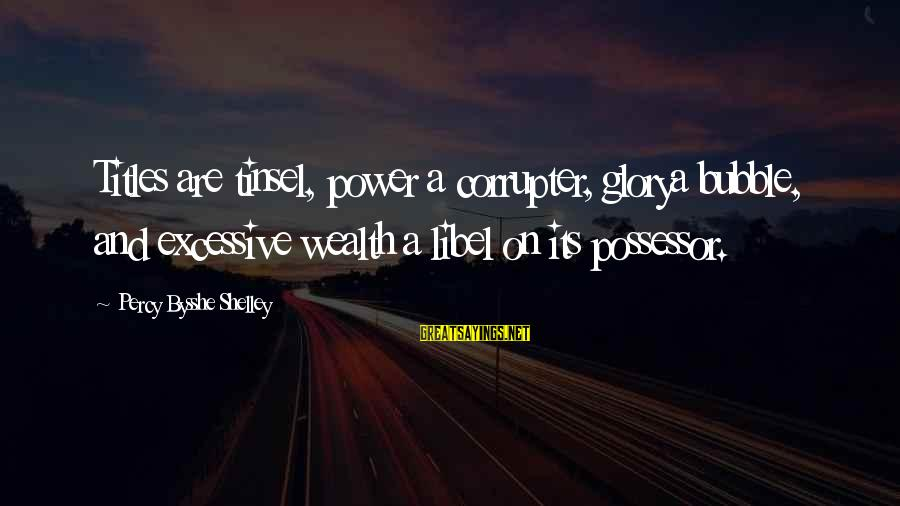 Excessive Power Sayings By Percy Bysshe Shelley: Titles are tinsel, power a corrupter, glorya bubble, and excessive wealth a libel on its