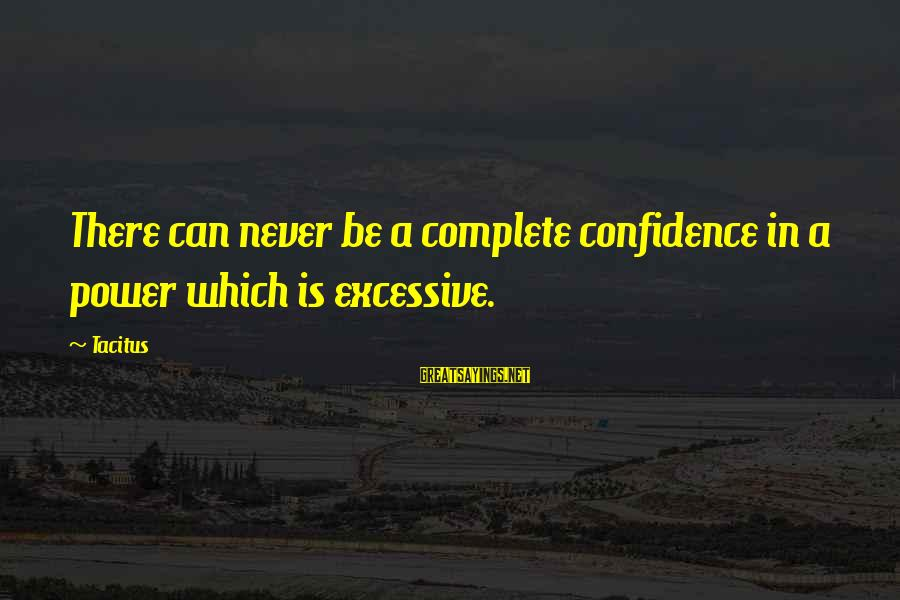 Excessive Power Sayings By Tacitus: There can never be a complete confidence in a power which is excessive.