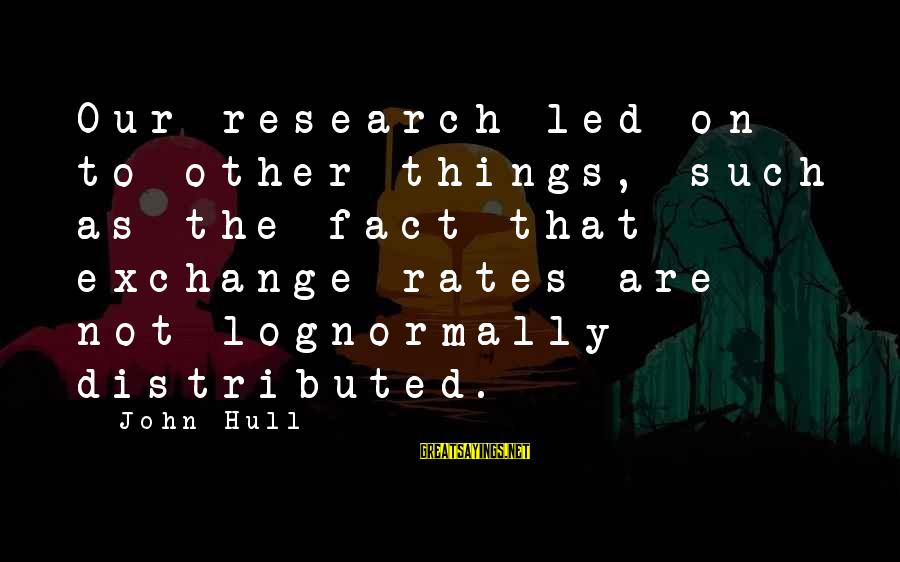 Exchange Rates Sayings By John Hull: Our research led on to other things, such as the fact that exchange rates are
