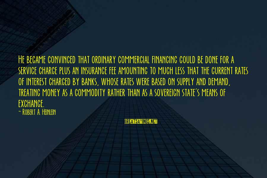 Exchange Rates Sayings By Robert A. Heinlein: He became convinced that ordinary commercial financing could be done for a service charge plus