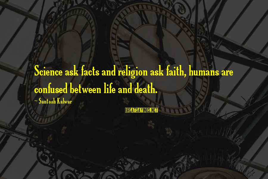 Exchange Rates Sayings By Santosh Kalwar: Science ask facts and religion ask faith, humans are confused between life and death.