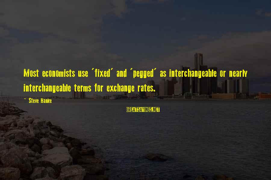 Exchange Rates Sayings By Steve Hanke: Most economists use 'fixed' and 'pegged' as interchangeable or nearly interchangeable terms for exchange rates.