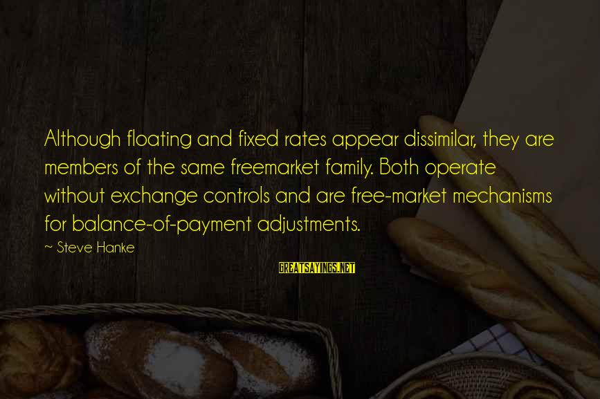 Exchange Rates Sayings By Steve Hanke: Although floating and fixed rates appear dissimilar, they are members of the same freemarket family.