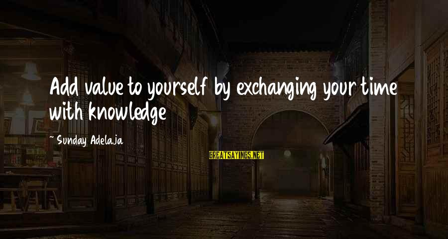 Exchanging Knowledge Sayings By Sunday Adelaja: Add value to yourself by exchanging your time with knowledge