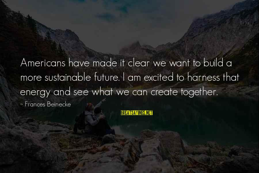 Excited For Our Future Together Sayings By Frances Beinecke: Americans have made it clear we want to build a more sustainable future. I am