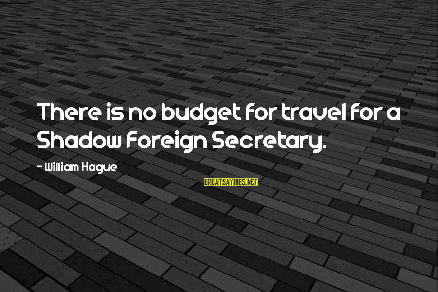 Excited For Our Future Together Sayings By William Hague: There is no budget for travel for a Shadow Foreign Secretary.