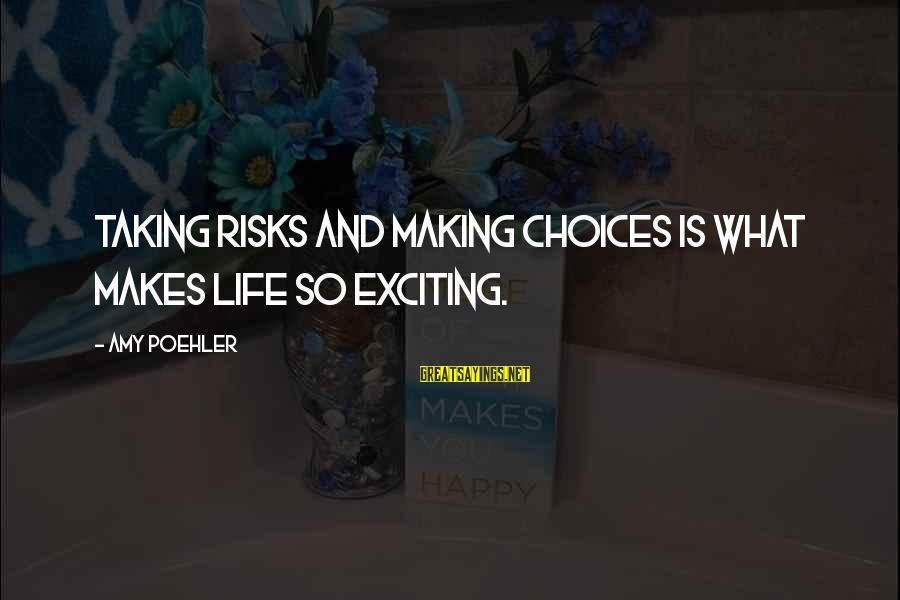 Exciting Life Sayings By Amy Poehler: Taking risks and making choices is what makes life so exciting.