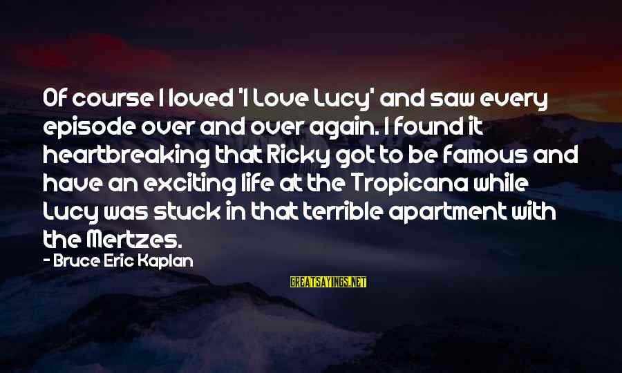 Exciting Life Sayings By Bruce Eric Kaplan: Of course I loved 'I Love Lucy' and saw every episode over and over again.