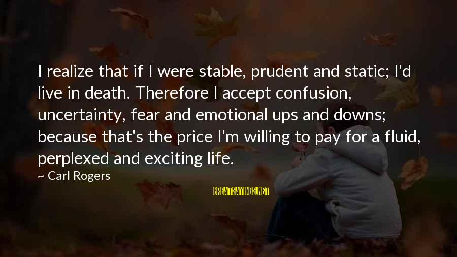 Exciting Life Sayings By Carl Rogers: I realize that if I were stable, prudent and static; I'd live in death. Therefore