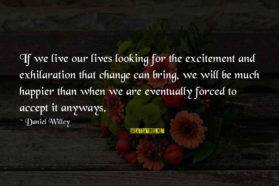 Exciting Life Sayings By Daniel Willey: If we live our lives looking for the excitement and exhilaration that change can bring,