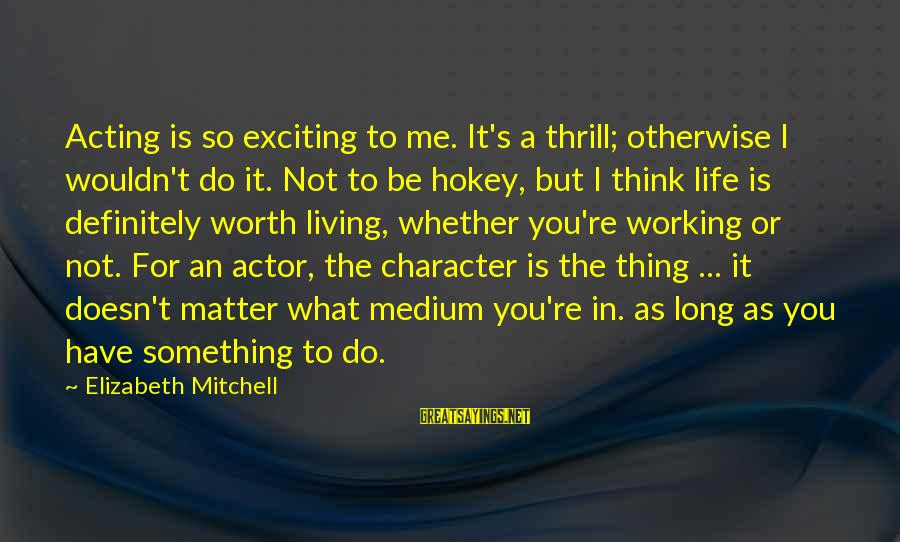 Exciting Life Sayings By Elizabeth Mitchell: Acting is so exciting to me. It's a thrill; otherwise I wouldn't do it. Not