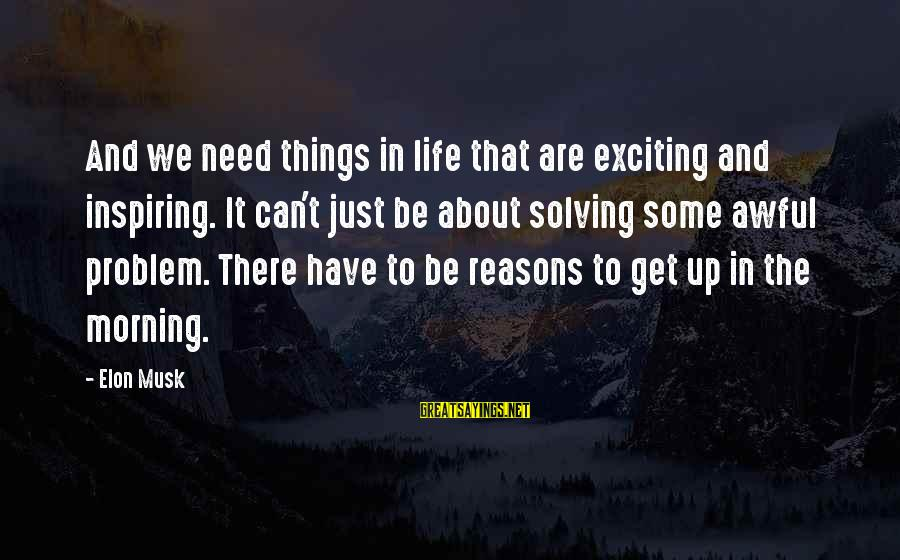 Exciting Life Sayings By Elon Musk: And we need things in life that are exciting and inspiring. It can't just be